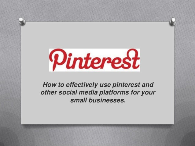 How to effectively use pinterest andother social media platforms for your         small businesses.