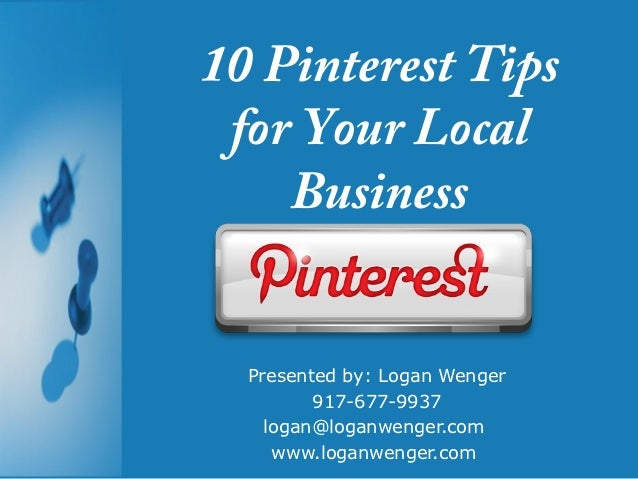 10 Pinterest Tips for Your Local    Business  Presented by: Logan Wenger         917-677-9937    logan@loganwenger.com    ...
