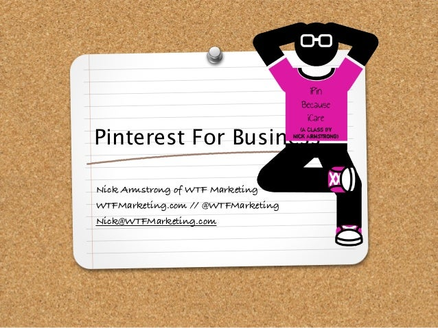 Pinterest For BusinessNick Armstrong of WTF MarketingWTFMarketing.com // @WTFMarketingNick@WTFMarketing.com