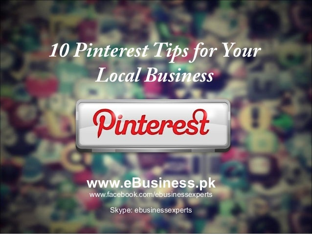 10 Pinterest Tips for Your Local Business  www.eBusiness.pk www.facebook.com/ebusinessexperts Skype: ebusinessexperts