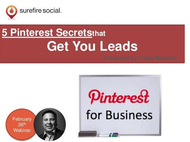 5 Pinterest Secretsthat  Get You Leads Presented by: Chris Marentis  February 26th Webinar