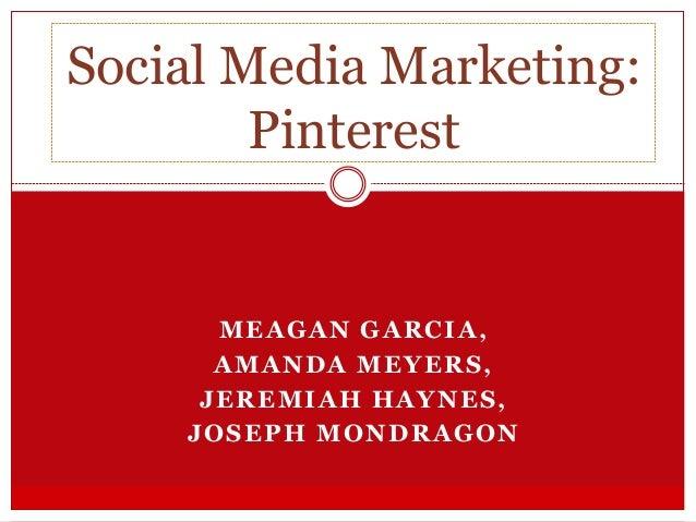 MEAGAN GARCIA, AMANDA MEYERS, JEREMIAH HAYNES, JOSEPH MONDRAGON Social Media Marketing: Pinterest