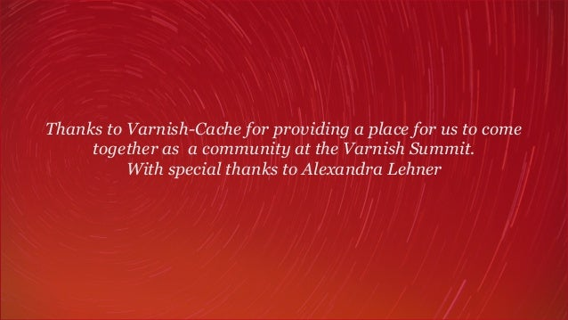 Thanks to Varnish-Cache for providing a place for us to come together as a community at the Varnish Summit.  With special...