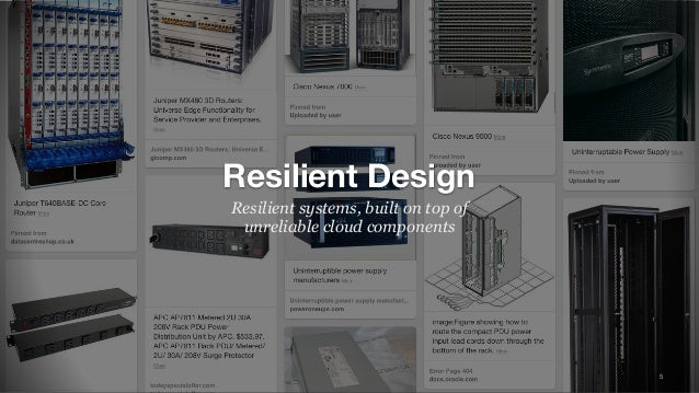 5 Resilient Design Resilient systems, built on top of unreliable cloud components