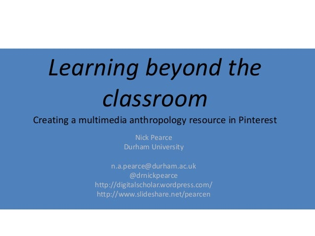 Learning beyond the  classroom  Creating a multimedia anthropology resource in Pinterest  Nick Pearce  Durham University  ...
