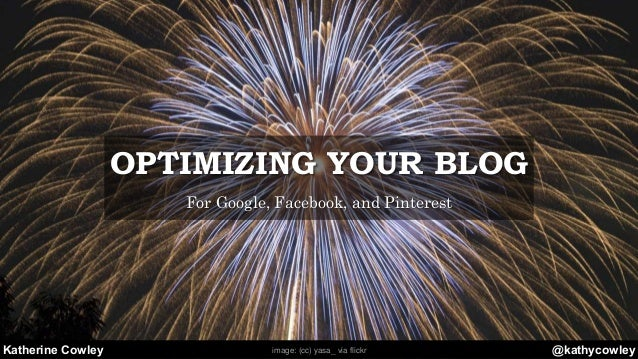 @kathycowleyKatherine Cowley OPTIMIZING YOUR BLOG For Google, Facebook, and Pinterest image: (cc) yasa_ via flickr