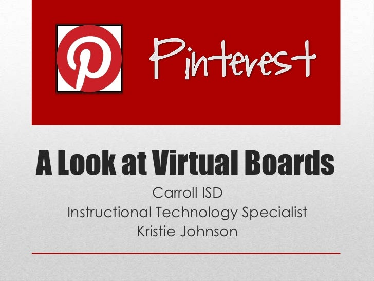 A Look at Virtual Boards                Carroll ISD  Instructional Technology Specialist             Kristie Johnson
