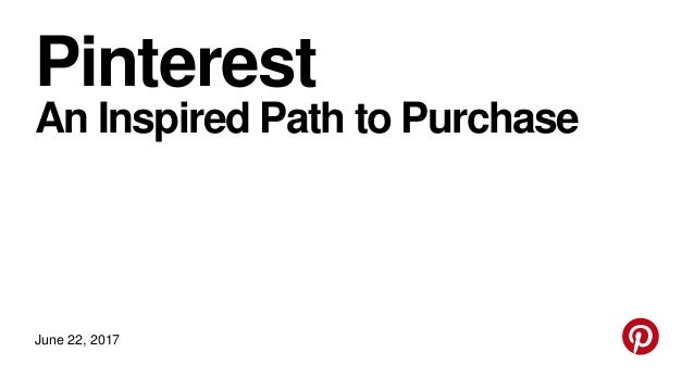 Pinterest An Inspired Path to Purchase June 22, 2017