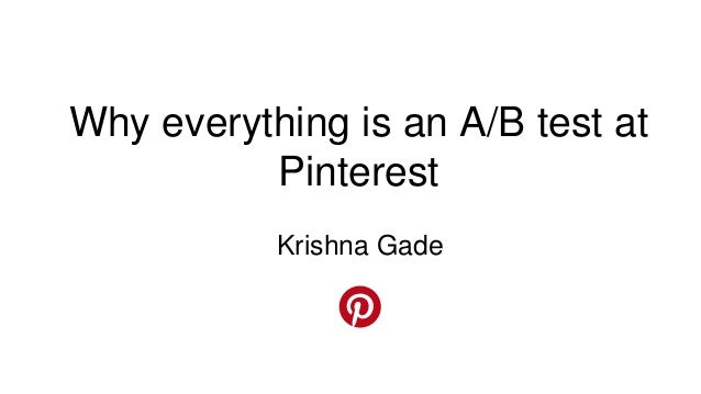 Krishna Gade Why everything is an A/B test at Pinterest