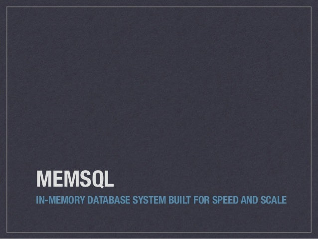 MEMSQL IN-MEMORY DATABASE SYSTEM BUILT FOR SPEED AND SCALE