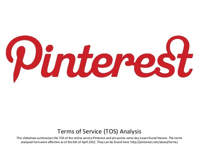 Terms of Service (TOS) AnalysisThis slideshow summarises the TOS of the online service Pinterest and pin-points some key i...