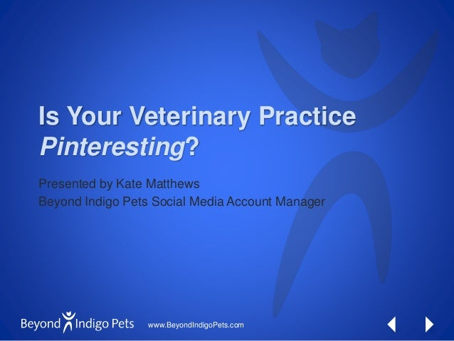 www.BeyondIndigoPets.com Is Your Veterinary Practice Pinteresting? Presented by Kate Matthews Beyond Indigo Pets Social Me...