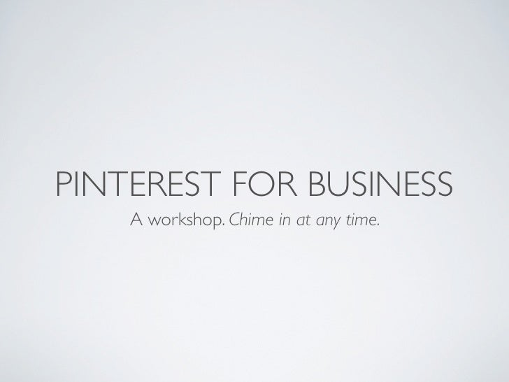 PINTEREST FOR BUSINESS    A workshop. Chime in at any time.