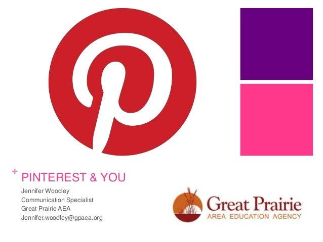 +  PINTEREST & YOU Jennifer Woodley Communication Specialist Great Prairie AEA Jennifer.woodley@gpaea.org