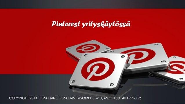 Pinterest yrityskäytössä COPYRIGHT 2014, TOM LAINE, TOM.LAINE@SOMEHOW.FI, MOB.+358 400 296 196