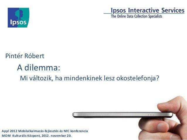 Pintér Róbert         A dilemma:           Mi változik, ha mindenkinek lesz okostelefonja?App! 2012 Mobilalkalmazás-fejles...