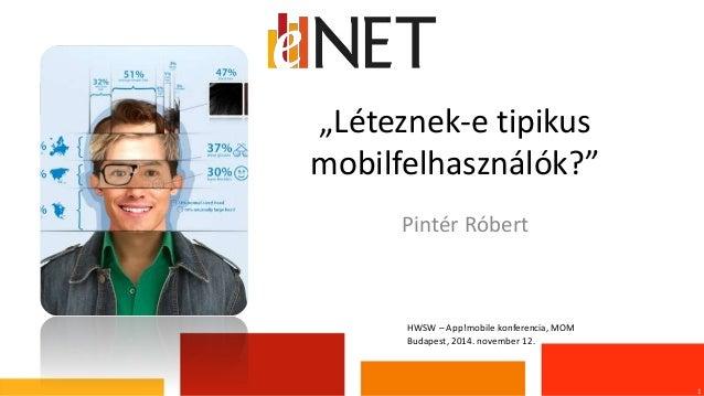 """""""Léteznek-e tipikus  mobilfelhasználók?""""  1  Pintér Róbert  HWSW – App!mobile konferencia, MOM  Budapest, 2014. november 1..."""