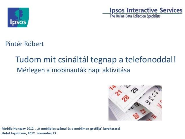 Pintér Róbert        Tudom mit csináltál tegnap a telefonoddal!         Mérlegen a mobinauták napi aktivitásaMobile Hungar...