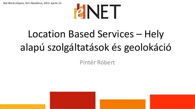 Location Based Services – Helyalapú szolgáltatások és geolokáció1Net-Works képzés, Kürt Akadémia, 2013. április 12.Pintér ...