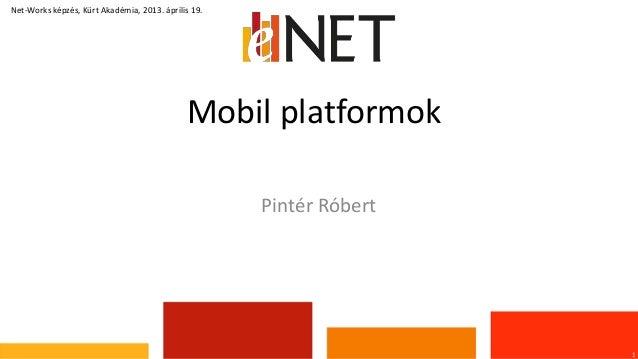 Mobil platformok1Net-Works képzés, Kürt Akadémia, 2013. április 19.Pintér Róbert