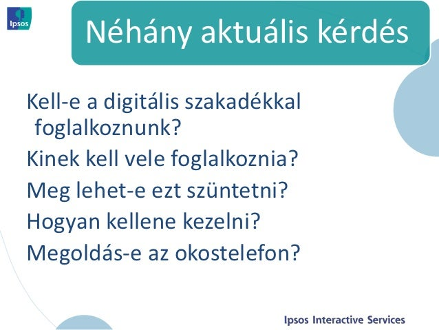 Néhány aktuális kérdésKell-e a digitális szakadékkal foglalkoznunk?Kinek kell vele foglalkoznia?Meg lehet-e ezt szüntetni?...