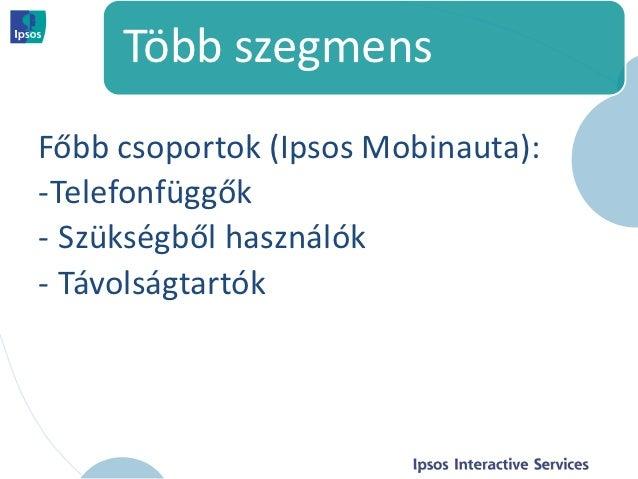 Több szegmensFőbb csoportok (Ipsos Mobinauta):-Telefonfüggők- Szükségből használók- Távolságtartók