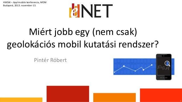 HWSW – App!mobile konferencia, MOM Budapest, 2013. november 13.  Miért jobb egy (nem csak) geolokációs mobil kutatási rend...