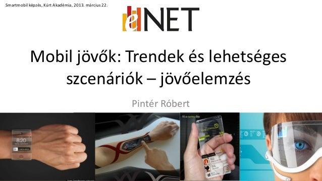Mobil jövők: Trendek és lehetségesszcenáriók – jövőelemzés1Smartmobil képzés, Kürt Akadémia, 2013. március 22.Pintér Róbert