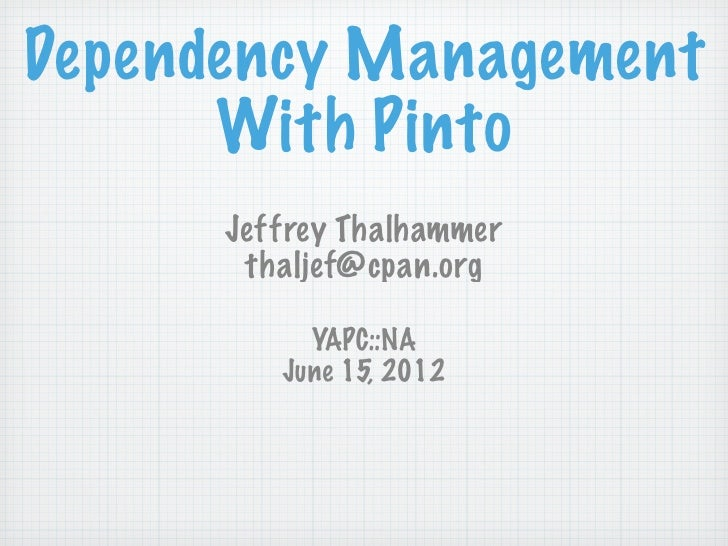 Dependency Management      With Pinto      Jeffrey Thalhammer       thaljef@cpan.org           YAPC::NA         June 15, 2...