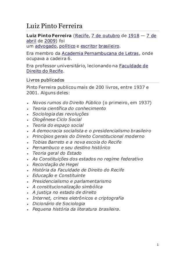 1 Luiz Pinto Ferreira Luiz Pinto Ferreira (Recife, 7 de outubro de 1918 — 7 de abril de 2009) foi um advogado, político e ...