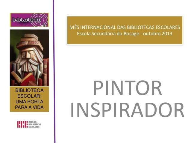 MÊS INTERNACIONAL DAS BIBLIOTECAS ESCOLARES Escola Secundária du Bocage - outubro 2013 PINTOR INSPIRADOR BIBLIOTECA ESCOLA...