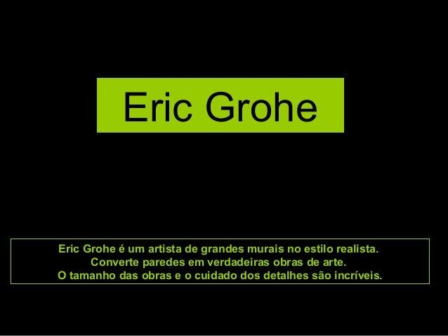 Eric Grohe Eric Grohe é um artista de grandes murais no estilo realista. Converte paredes em verdadeiras obras de arte. O ...
