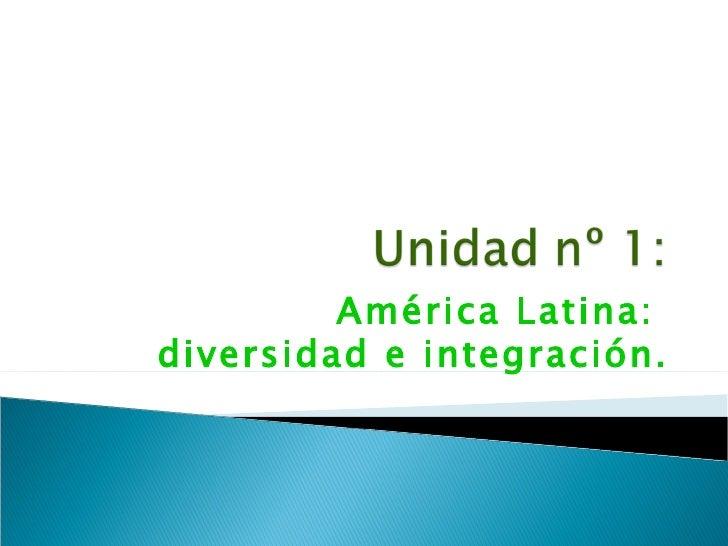 América Latina:  diversidad e integración.