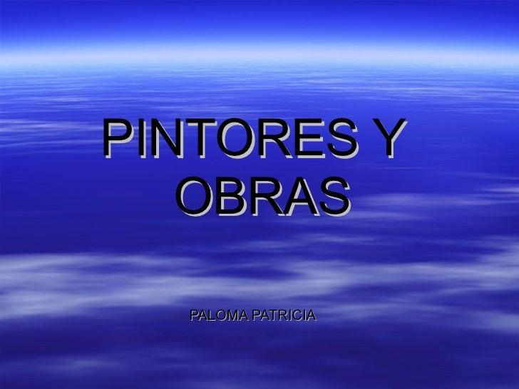 <ul><li>PINTORES Y OBRAS </li></ul><ul><li>PALOMA PATRICIA </li></ul>