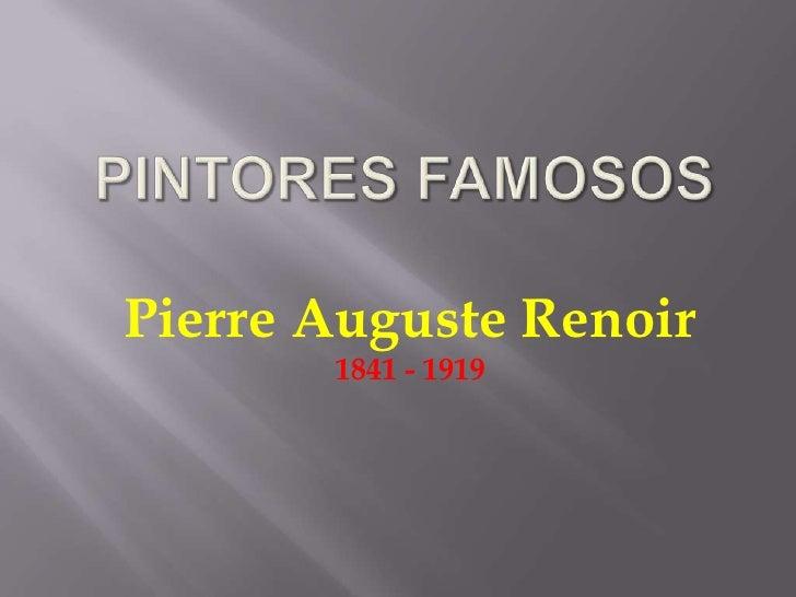 PINTORES FAMOSOS<br />Pierre Auguste Renoir<br />1841 - 1919<br />