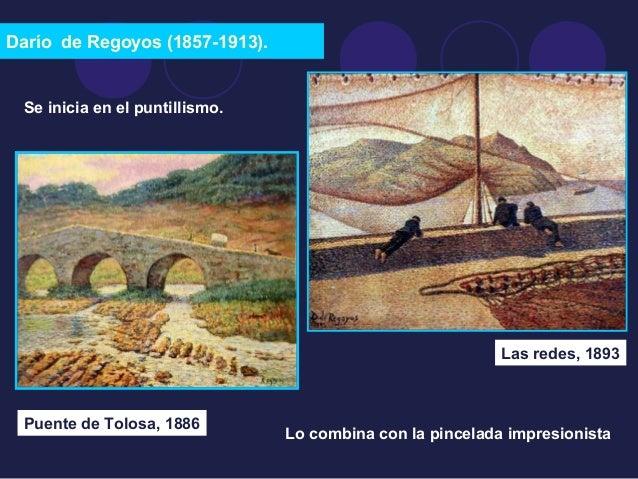 Darío de Regoyos (1857-1913).  Se inicia en el puntillismo.  Puente de Tolosa, 1886  Las redes, 1893  Lo combina con la pi...