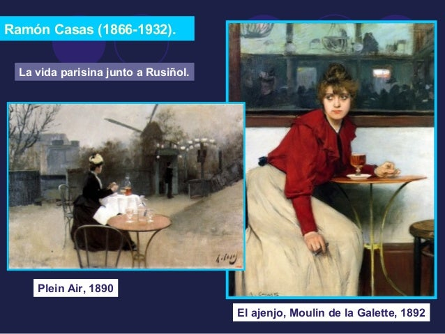 Ramón Casas (1866-1932).  Plein Air, 1890  El ajenjo, Moulin de la Galette, 1892  La vida parisina junto a Rusiñol.