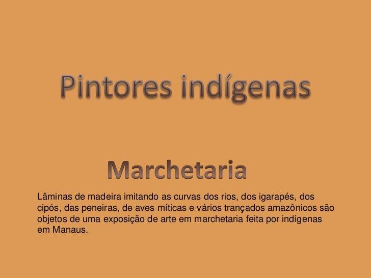 Pintores indígenas<br />Marchetaria<br />Lâminas de madeira imitando as curvas dos rios, dos igarapés, dos cipós, das pene...