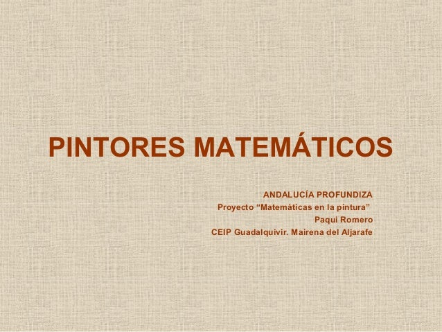 """PINTORES MATEMÁTICOSANDALUCÍA PROFUNDIZAProyecto """"Matemáticas en la pintura""""Paqui RomeroCEIP Guadalquivir. Mairena del Alj..."""
