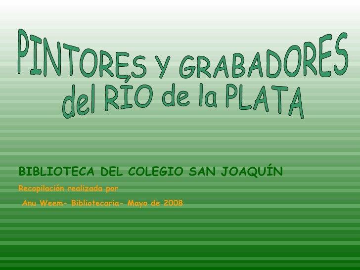 PINTORES Y GRABADORES  del RÍO de la PLATA BIBLIOTECA DEL COLEGIO SAN JOAQUÍN Recopilación realizada por Anu Weem- Bibliot...