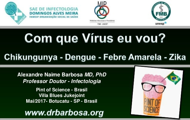 Alexandre Naime Barbosa MD, PhD Professor Doutor - Infectologia Pint of Science - Brasil Villa Blues Jukejoint Mai/2017- B...