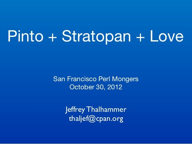 Pinto + Stratopan + Love      San Francisco Perl Mongers           October 30, 2012         Jeffrey Thalhammer          th...
