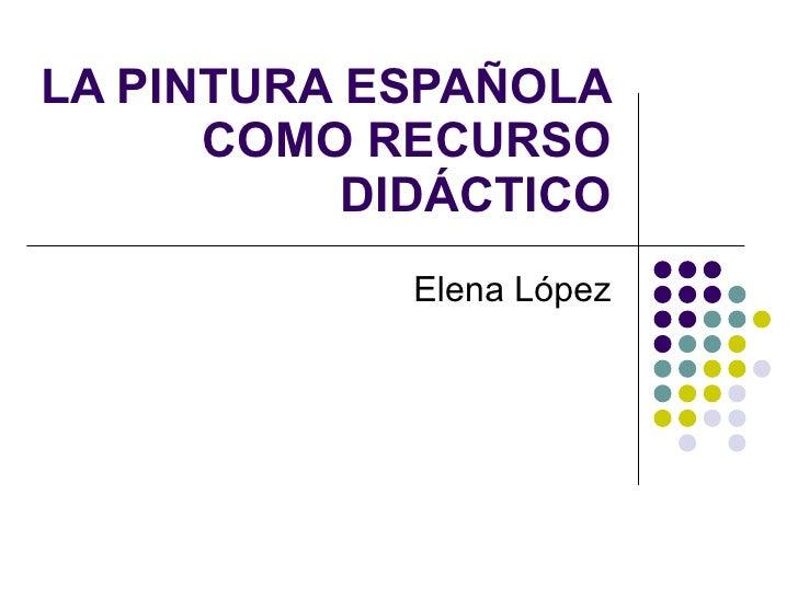LA PINTURA ESPAÑOLA       COMO RECURSO            DIDÁCTICO              Elena López