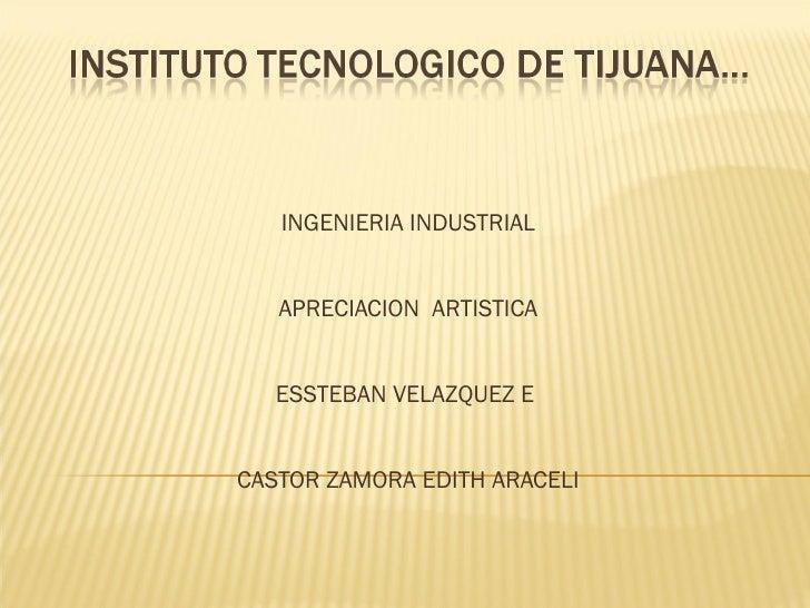 INGENIERIA INDUSTRIAL APRECIACION  ARTISTICA ESSTEBAN VELAZQUEZ E  CASTOR ZAMORA EDITH ARACELI