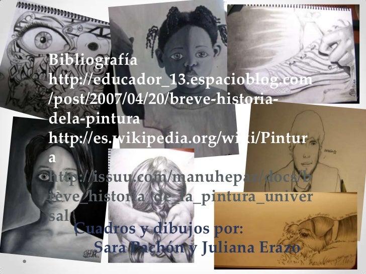 Bibliografíahttp://educador_13.espacioblog.com/post/2007/04/20/breve-historia-dela-pinturahttp://es.wikipedia.org/wiki/Pin...
