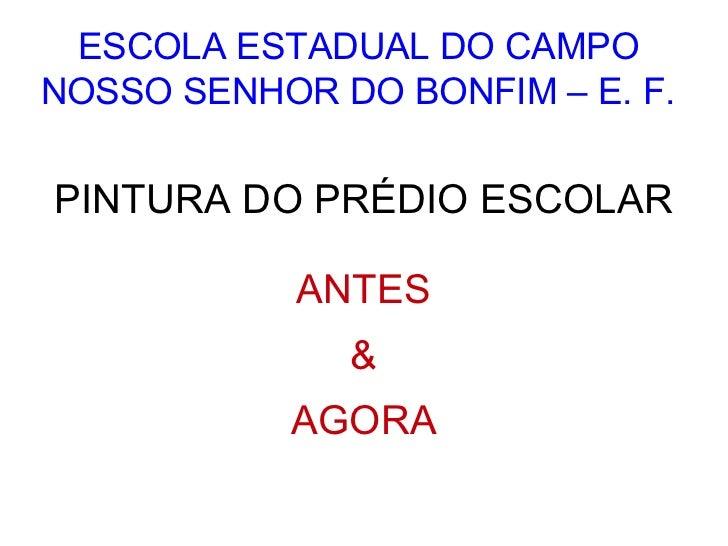 ESCOLA ESTADUAL DO CAMPONOSSO SENHOR DO BONFIM – E. F.PINTURA DO PRÉDIO ESCOLAR            ANTES              &           ...