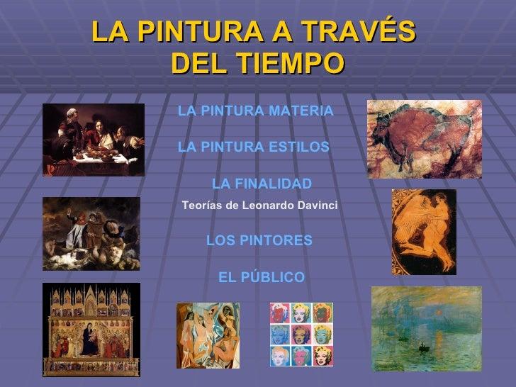 LA PINTURA A TRAVÉS  DEL TIEMPO LOS PINTORES LA PINTURA MATERIA LA FINALIDAD Teorías de Leonardo Davinci EL PÚBLICO LA PIN...