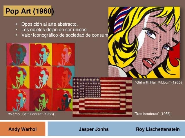 Pop Art (1960) • Oposición al arte abstracto. • Los objetos dejan de ser únicos. • Valor iconográfico de sociedad de consu...