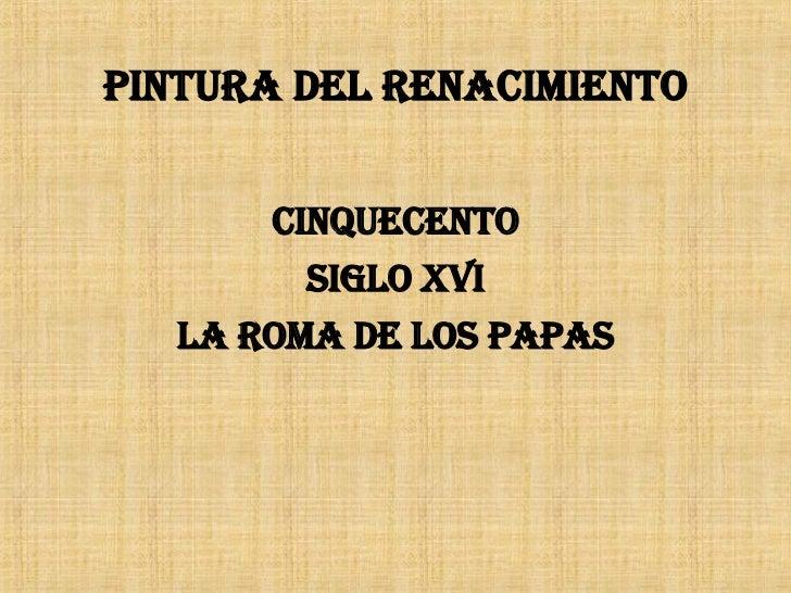 PINTURA DEL RENACIMIENTO <ul><li>CINQUECENTO </li></ul><ul><li>SIGLO XVI </li></ul><ul><li>LA ROMA DE LOS PAPAS </li></ul>