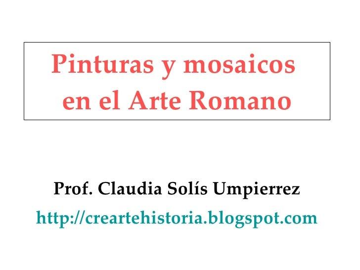 Pinturas y mosaicos  en el Arte Romano Prof. Claudia Solís Umpierrez http://creartehistoria.blogspot.com